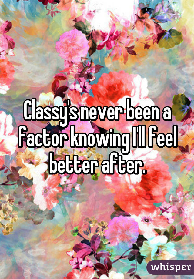 Classy's never been a factor knowing I'll feel better after.