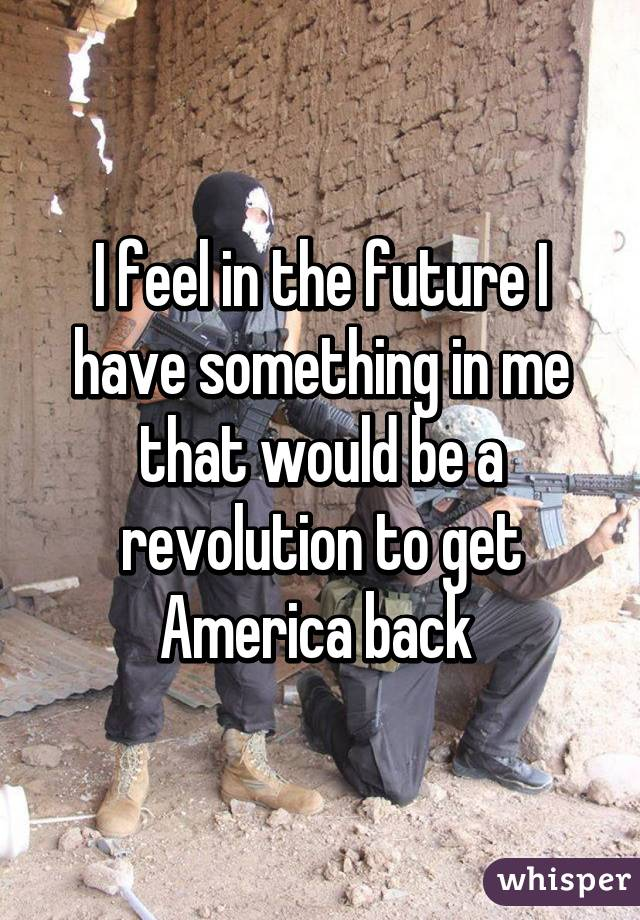 I feel in the future I have something in me that would be a revolution to get America back