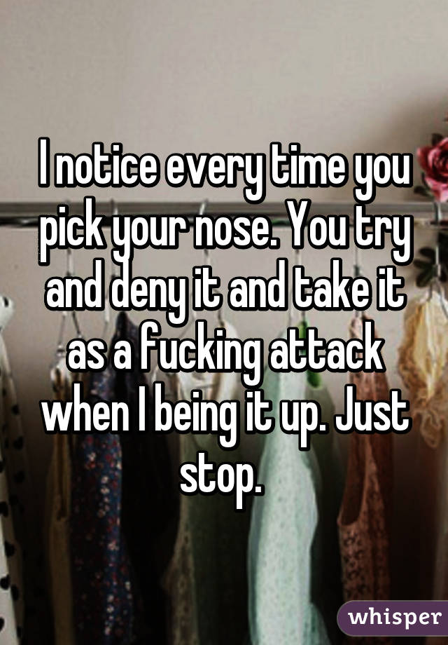 I notice every time you pick your nose. You try and deny it and take it as a fucking attack when I being it up. Just stop.