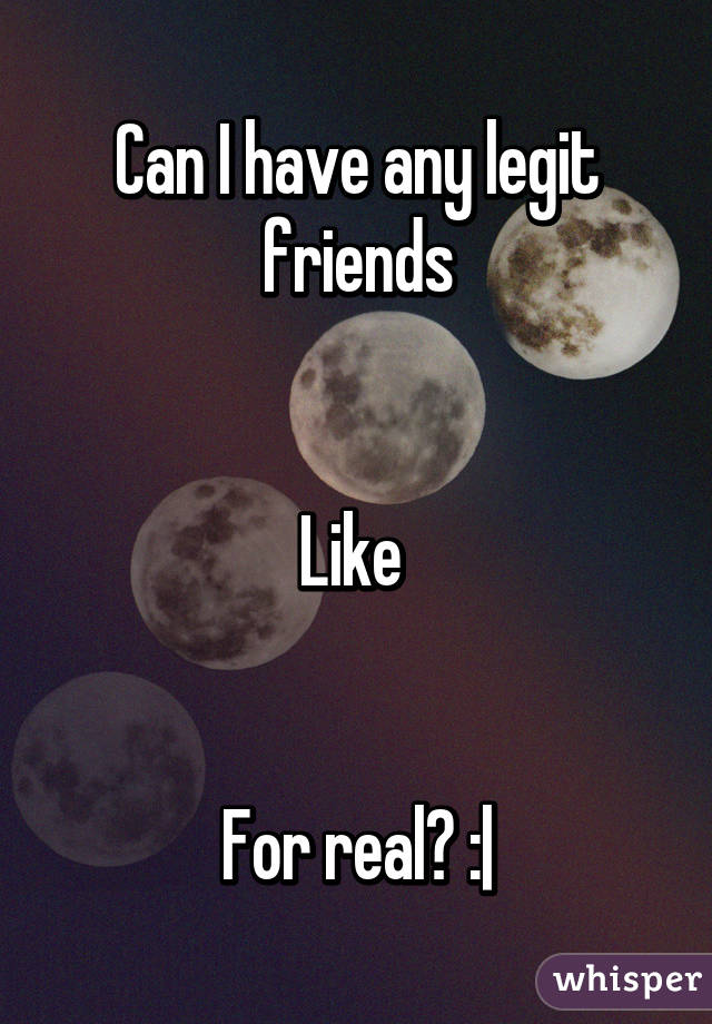 Can I have any legit friends   Like    For real? :|