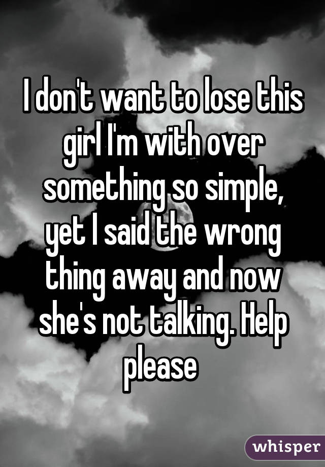 I don't want to lose this girl I'm with over something so simple, yet I said the wrong thing away and now she's not talking. Help please