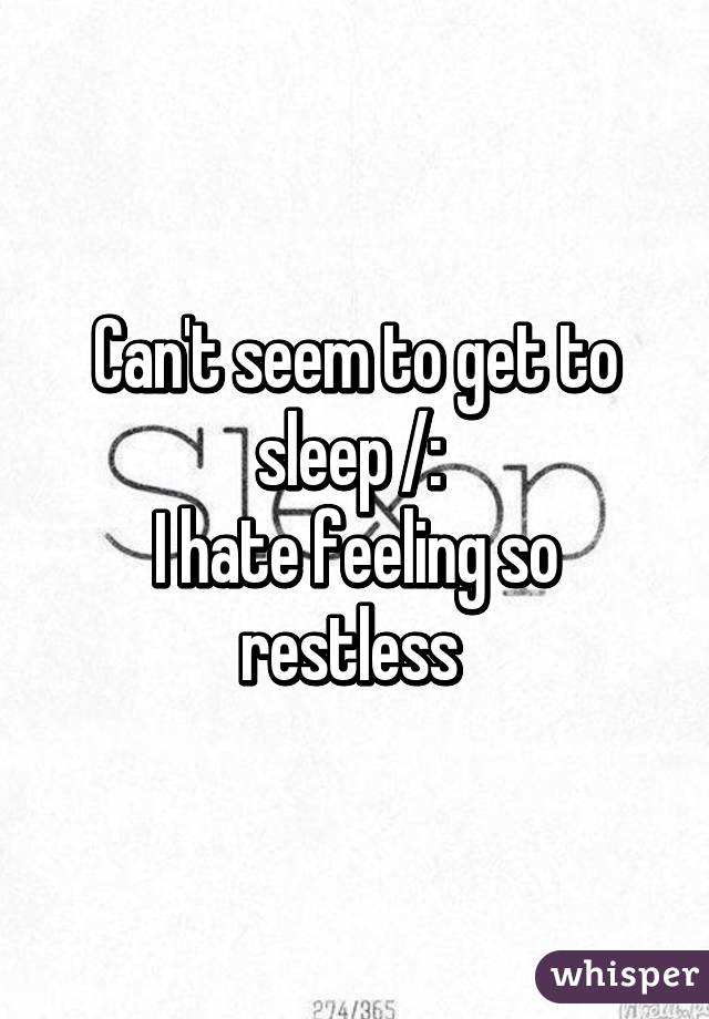 Can't seem to get to sleep /:  I hate feeling so restless