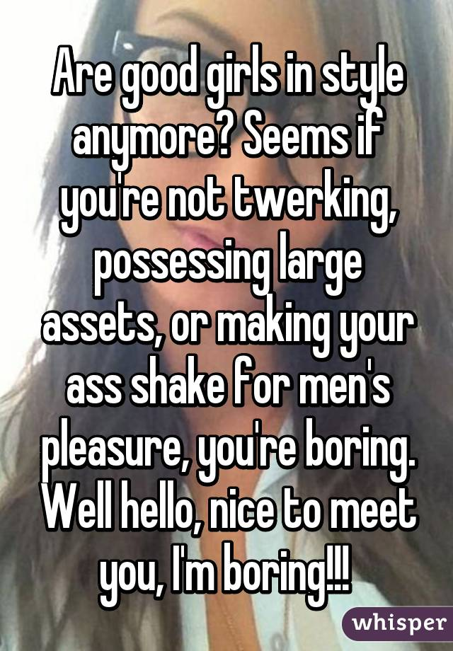 Are good girls in style anymore? Seems if you're not twerking, possessing large assets, or making your ass shake for men's pleasure, you're boring. Well hello, nice to meet you, I'm boring!!!