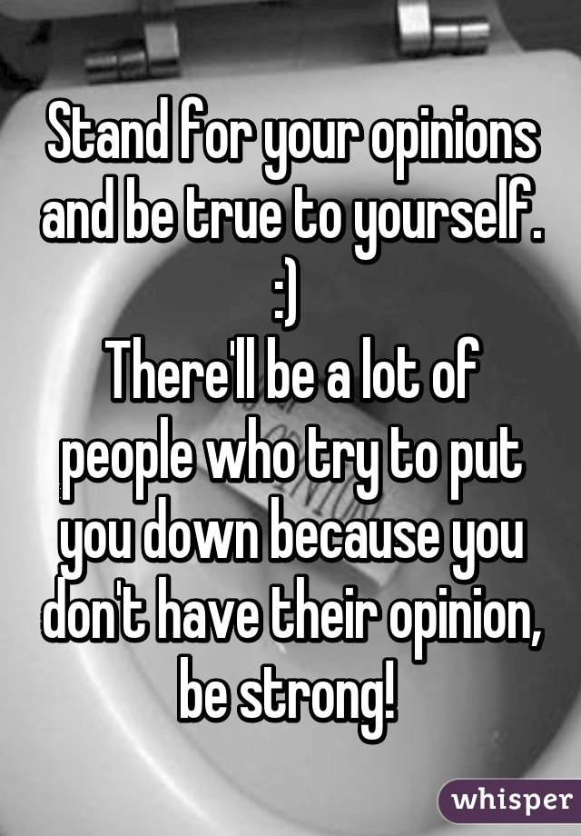 Stand for your opinions and be true to yourself. :)  There'll be a lot of people who try to put you down because you don't have their opinion, be strong!