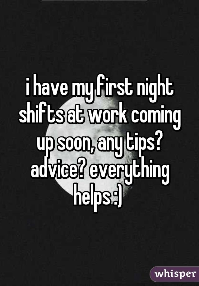 i have my first night shifts at work coming up soon, any tips? advice? everything helps :)