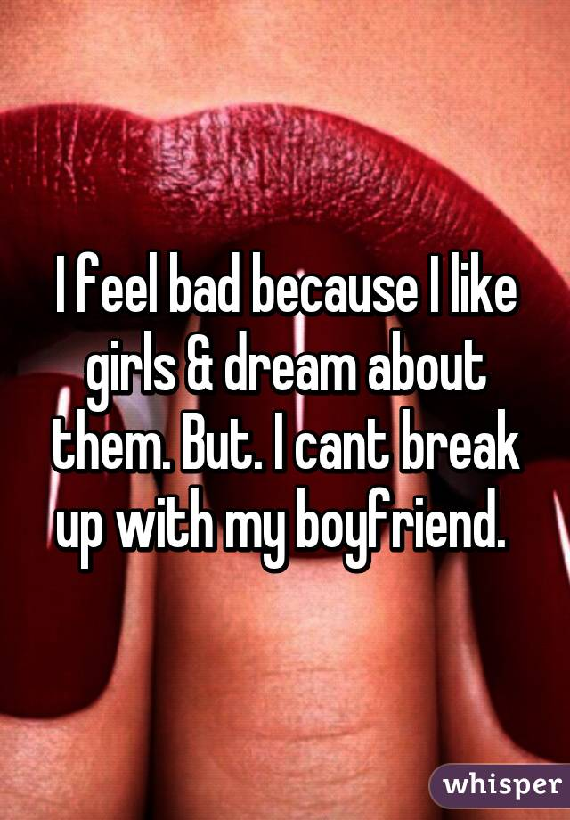 I feel bad because I like girls & dream about them. But. I cant break up with my boyfriend.