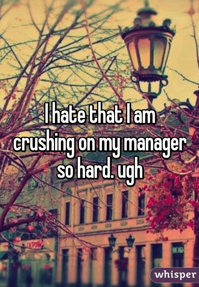 I hate that I am crushing on my manager so hard. ugh