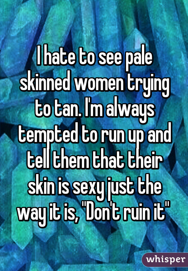 """I hate to see pale skinned women trying to tan. I'm always tempted to run up and tell them that their skin is sexy just the way it is, """"Don't ruin it"""""""