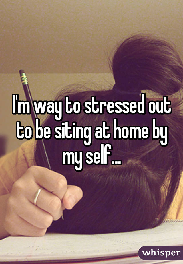 I'm way to stressed out to be siting at home by my self...