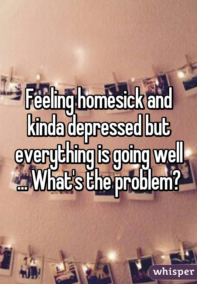Feeling homesick and kinda depressed but everything is going well ... What's the problem?