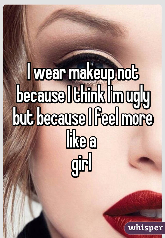 I wear makeup not because I think I'm ugly but because I feel more like a  girl