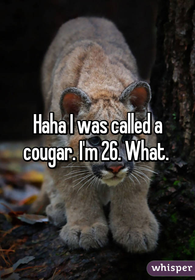 Haha I was called a cougar. I'm 26. What.