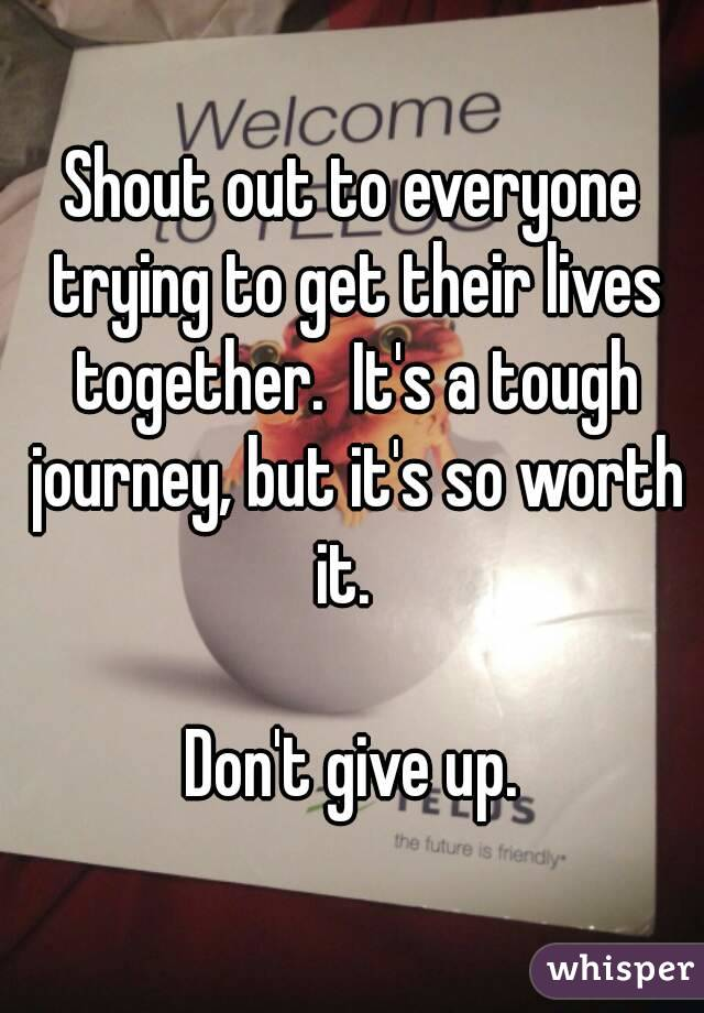 Shout out to everyone trying to get their lives together.  It's a tough journey, but it's so worth it.    Don't give up.