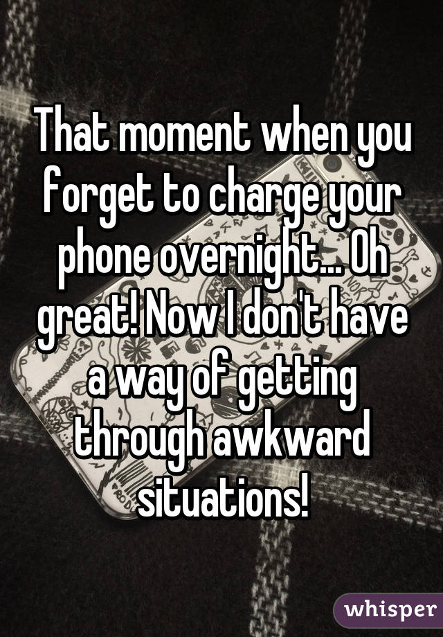 That moment when you forget to charge your phone overnight... Oh great! Now I don't have a way of getting through awkward situations!