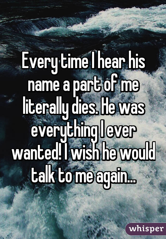 Every time I hear his name a part of me literally dies. He was everything I ever wanted! I wish he would talk to me again...