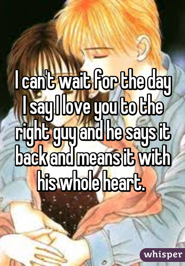 I can't wait for the day I say I love you to the right guy and he says it back and means it with his whole heart.
