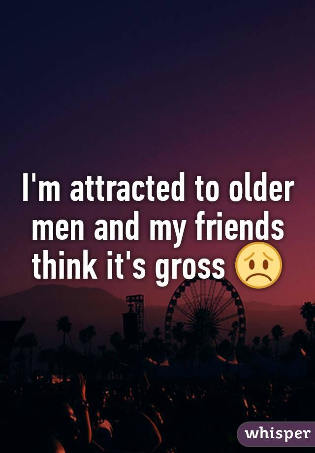I'm attracted to older men and my friends think it's gross 😞