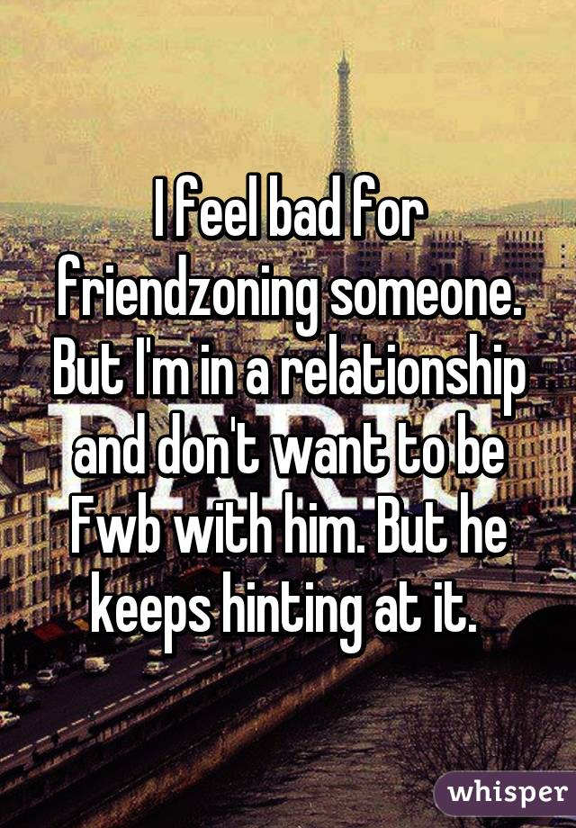 I feel bad for friendzoning someone. But I'm in a relationship and don't want to be Fwb with him. But he keeps hinting at it.