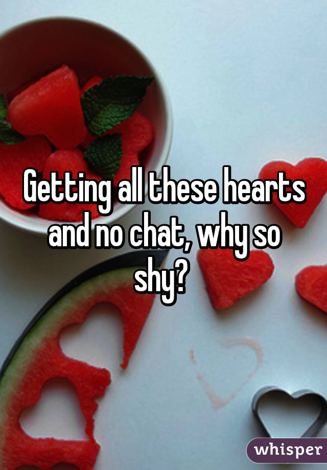 Getting all these hearts and no chat, why so shy?