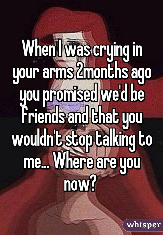 When I was crying in your arms 2months ago you promised we'd be friends and that you wouldn't stop talking to me... Where are you now?