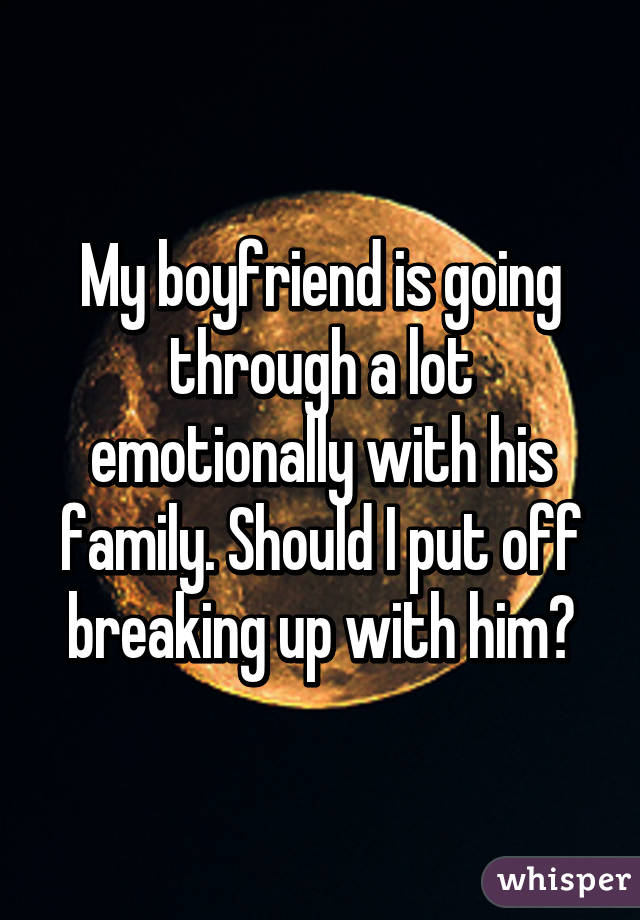 My boyfriend is going through a lot emotionally with his family. Should I put off breaking up with him?