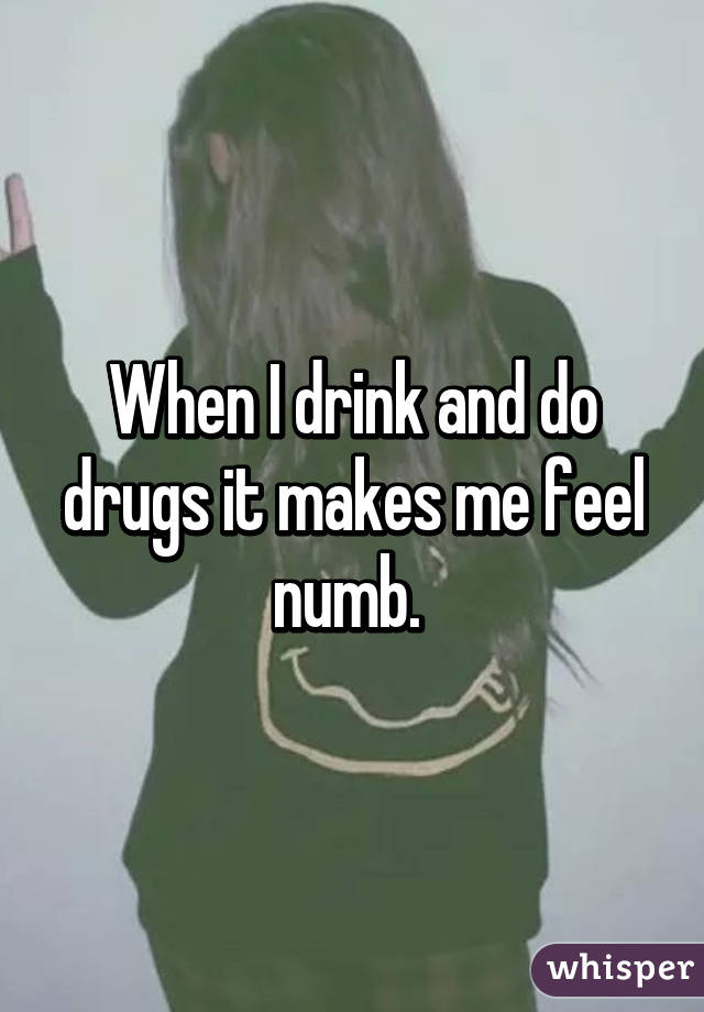 When I drink and do drugs it makes me feel numb.