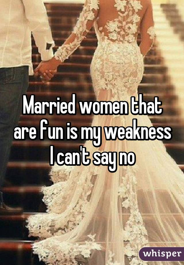 Married women that are fun is my weakness I can't say no