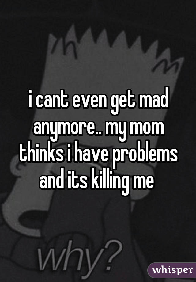 i cant even get mad anymore.. my mom thinks i have problems and its killing me