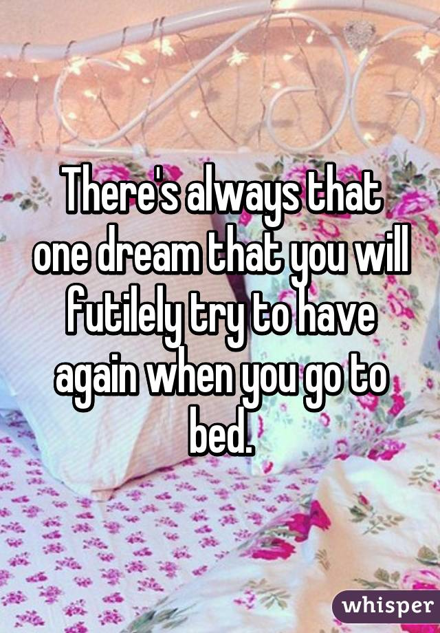 There's always that one dream that you will futilely try to have again when you go to bed.