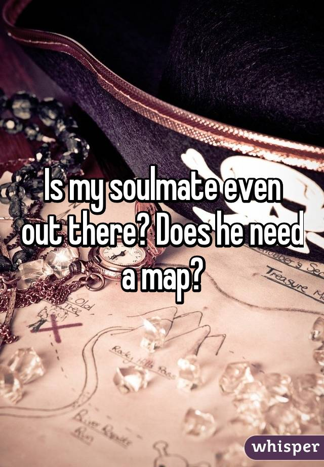 Is my soulmate even out there? Does he need a map?