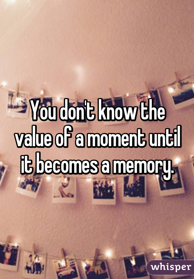 You don't know the value of a moment until it becomes a memory.