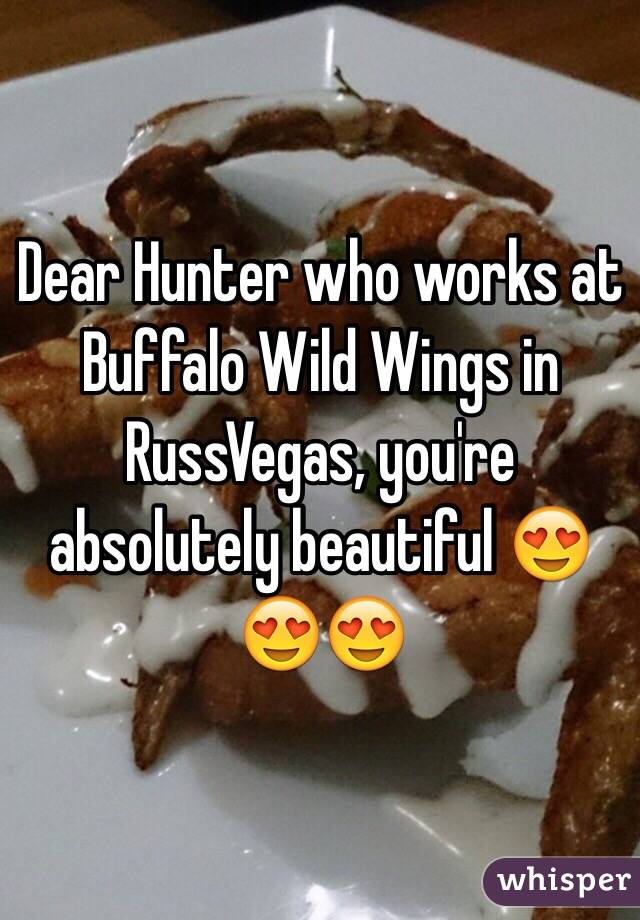 Dear Hunter who works at Buffalo Wild Wings in RussVegas, you're absolutely beautiful 😍😍😍