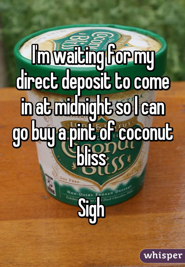 I'm waiting for my direct deposit to come in at midnight so I can go buy a pint of coconut bliss   Sigh