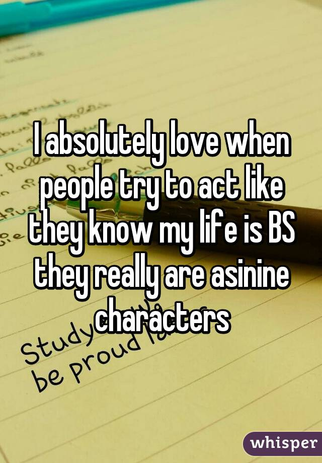 I absolutely love when people try to act like they know my life is BS they really are asinine characters