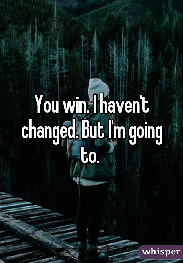 You win. I haven't changed. But I'm going to.