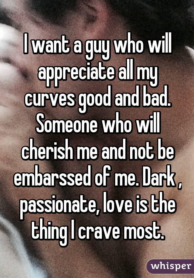 I want a guy who will appreciate all my curves good and bad. Someone who will cherish me and not be embarssed of me. Dark , passionate, love is the thing I crave most.