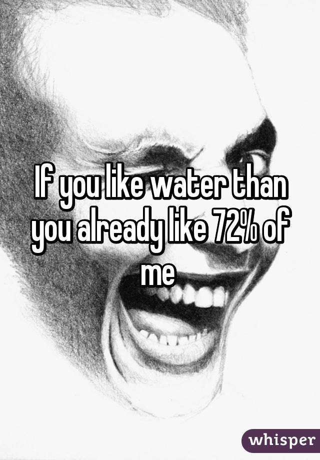 If you like water than you already like 72% of me