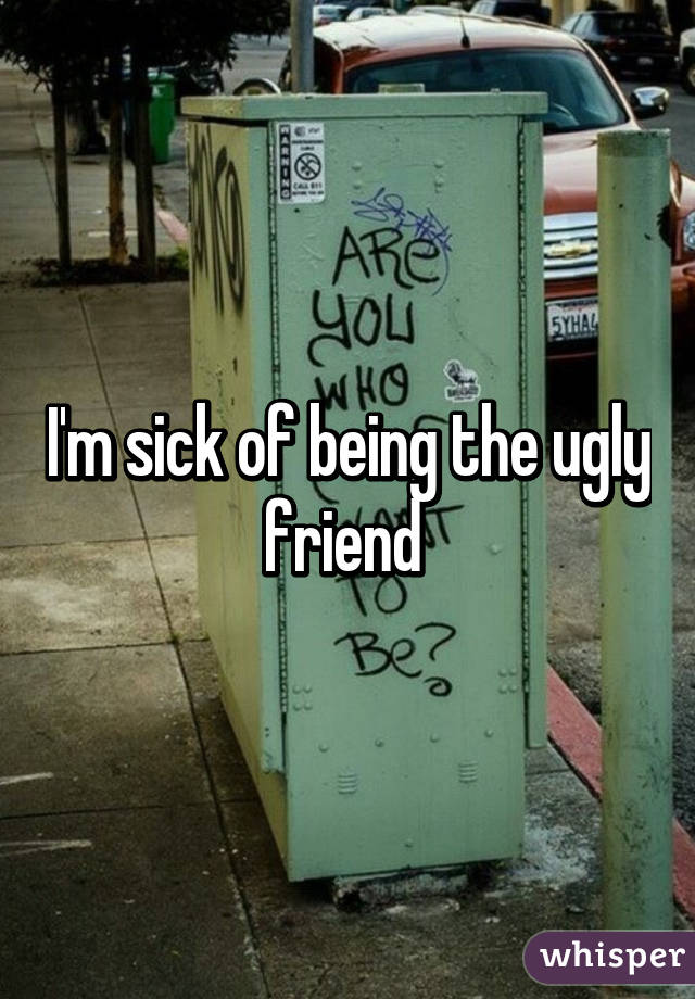 I'm sick of being the ugly friend