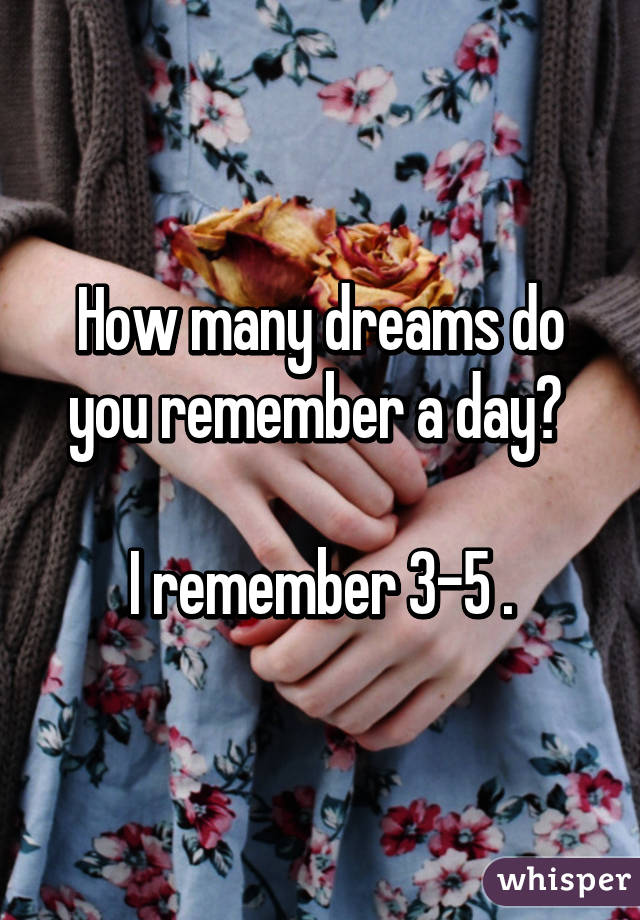 How many dreams do you remember a day?   I remember 3-5 .