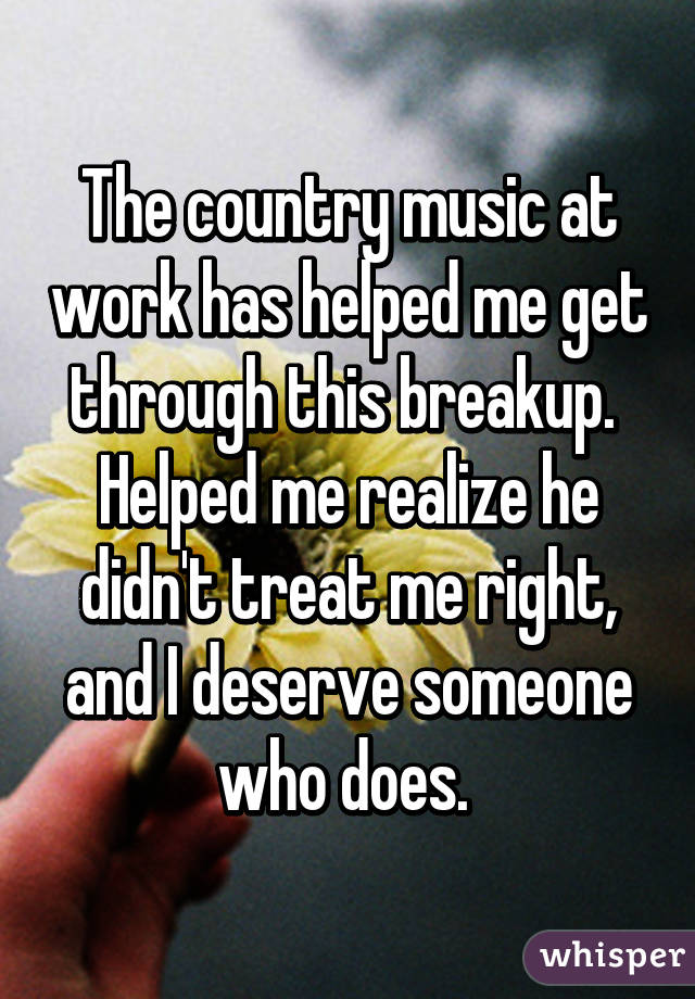 The country music at work has helped me get through this breakup.  Helped me realize he didn't treat me right, and I deserve someone who does.