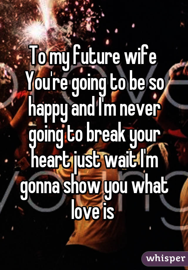 To my future wife  You're going to be so happy and I'm never going to break your heart just wait I'm gonna show you what love is