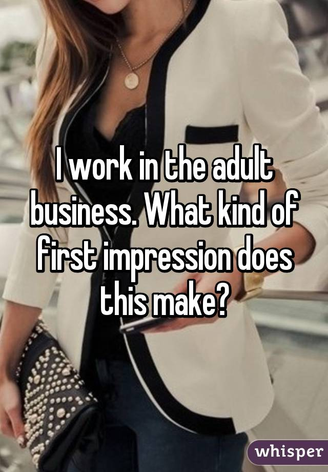 I work in the adult business. What kind of first impression does this make?
