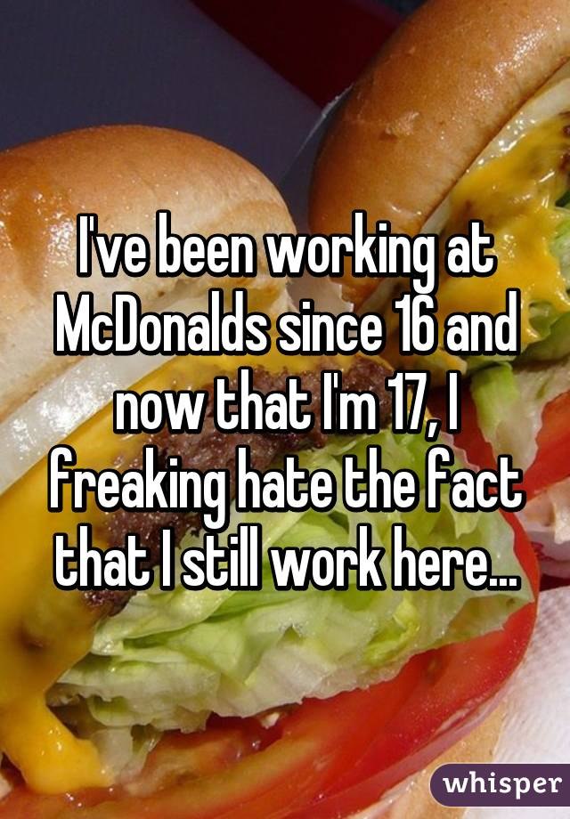 I've been working at McDonalds since 16 and now that I'm 17, I freaking hate the fact that I still work here...