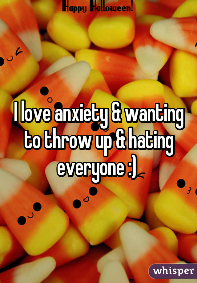 I love anxiety & wanting to throw up & hating everyone :)