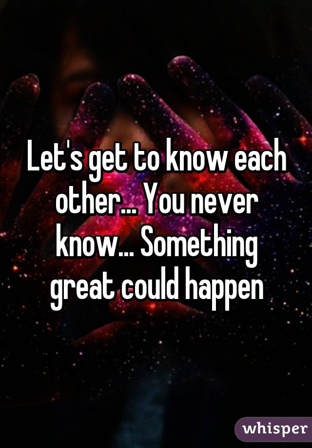 Let's get to know each other... You never know... Something great could happen