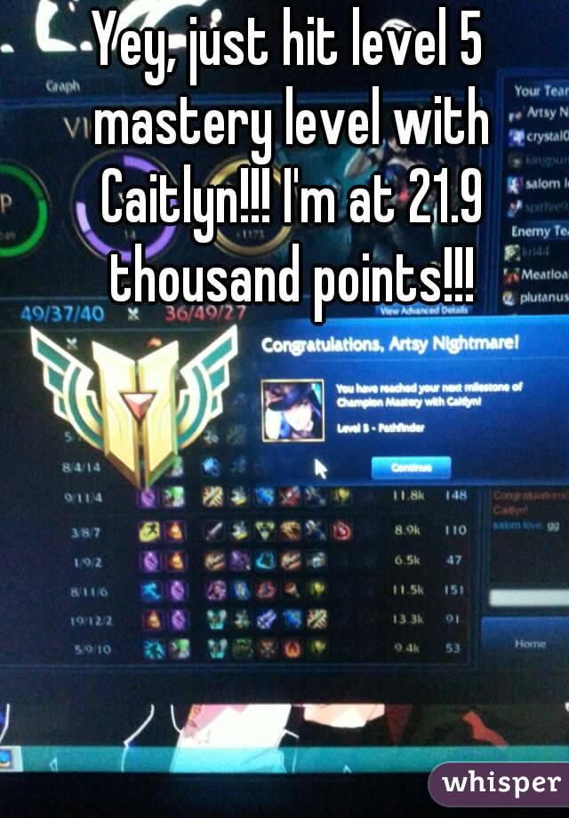 Yey, just hit level 5 mastery level with Caitlyn!!! I'm at 21.9 thousand points!!!