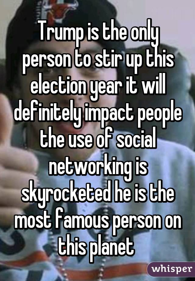 Trump is the only person to stir up this election year it will definitely impact people the use of social networking is skyrocketed he is the most famous person on this planet