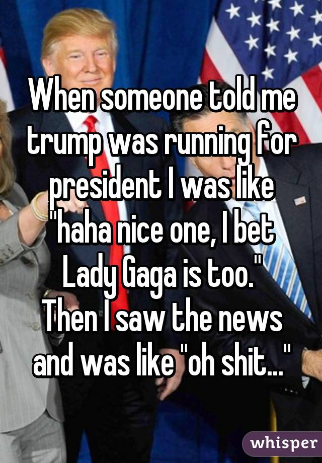 "When someone told me trump was running for president I was like ""haha nice one, I bet Lady Gaga is too."" Then I saw the news and was like ""oh shit..."""