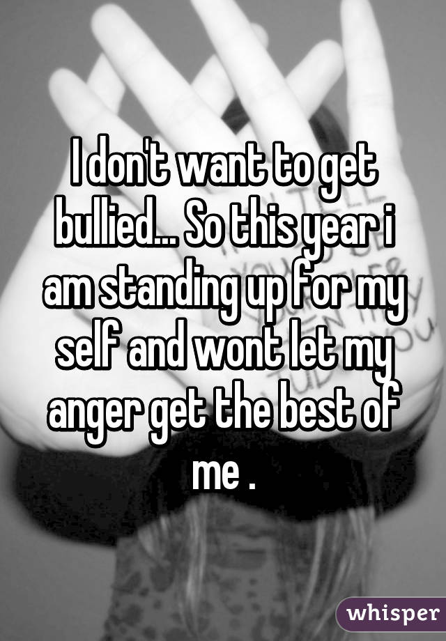 I don't want to get bullied... So this year i am standing up for my self and wont let my anger get the best of me .