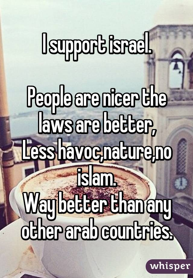 I support israel.  People are nicer the laws are better, Less havoc,nature,no islam. Way better than any other arab countries.